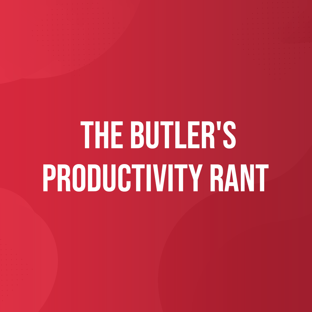 The Butler's Productivity Rant