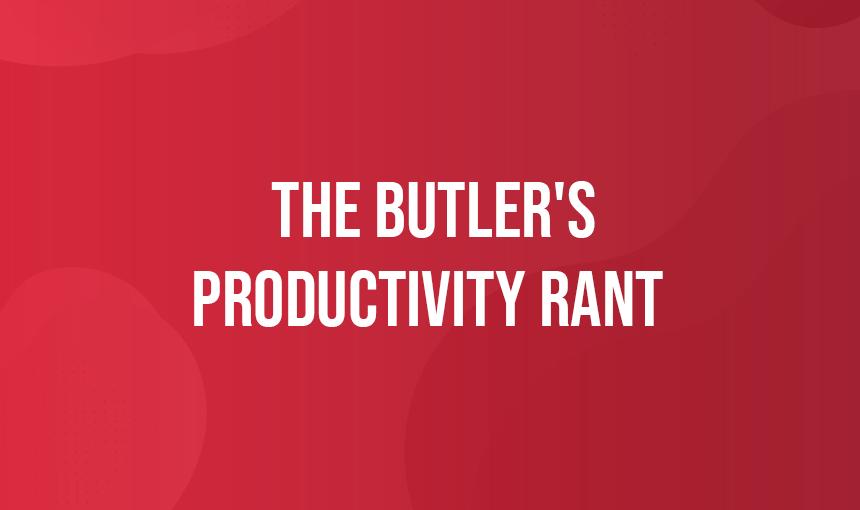 The Butler's Productivity Rant