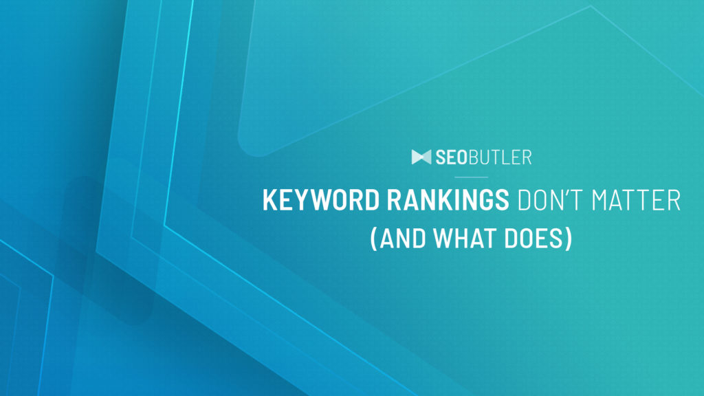 Keyword Rankings Don't Matter (and What Does)