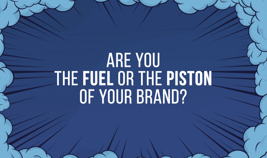 Are You the Fuel or the Piston of Your Brand? – The Butler's Rant