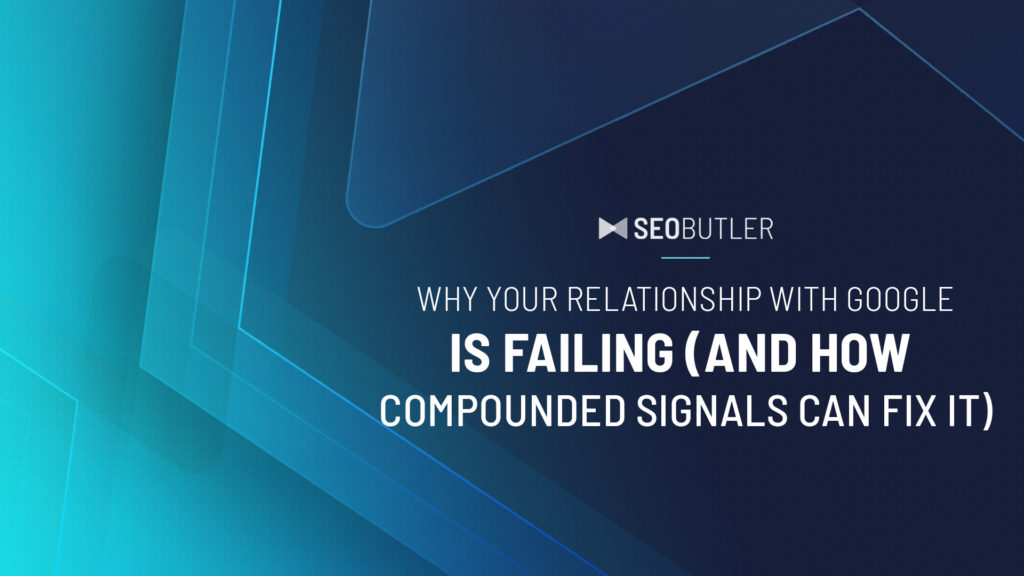 Why Your Relationship With Google Is Failing (And How Compounded Signals Can Fix It)