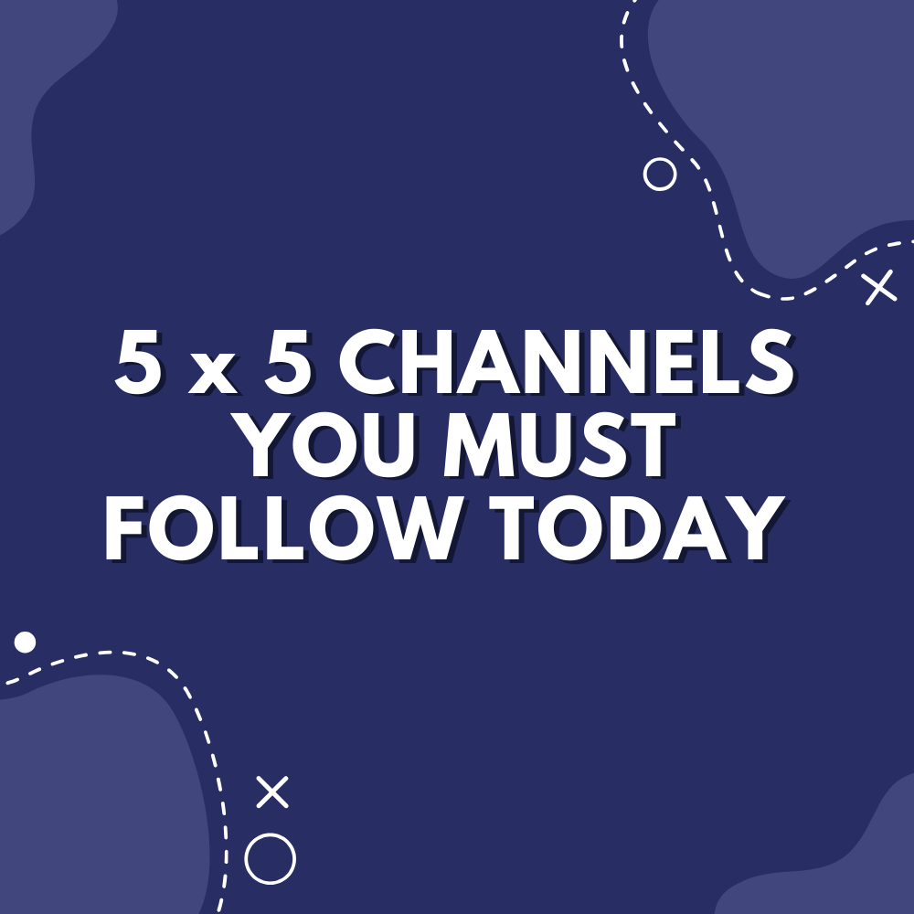 5 x 5 Channels You Must Follow Today