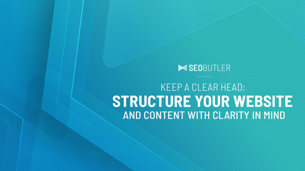 Keep a Clear Head: Structure Your Website and Content with Clarity in Mind